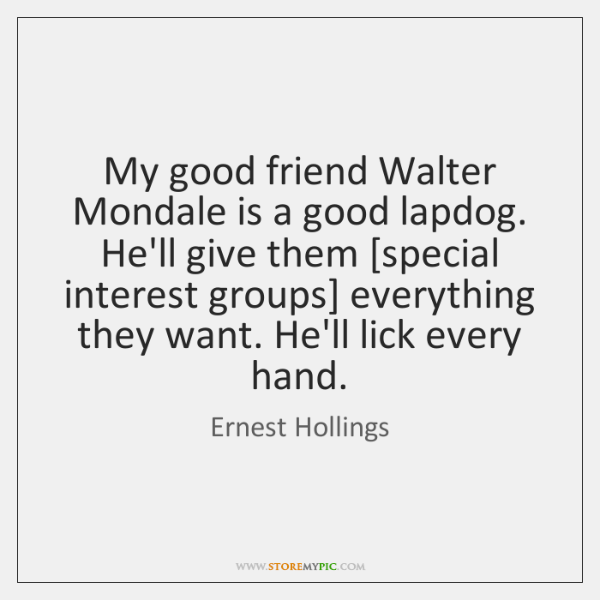 My good friend Walter Mondale is a good lapdog. He'll give them [...
