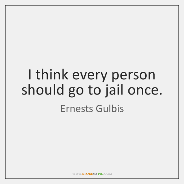 I think every person should go to jail once.