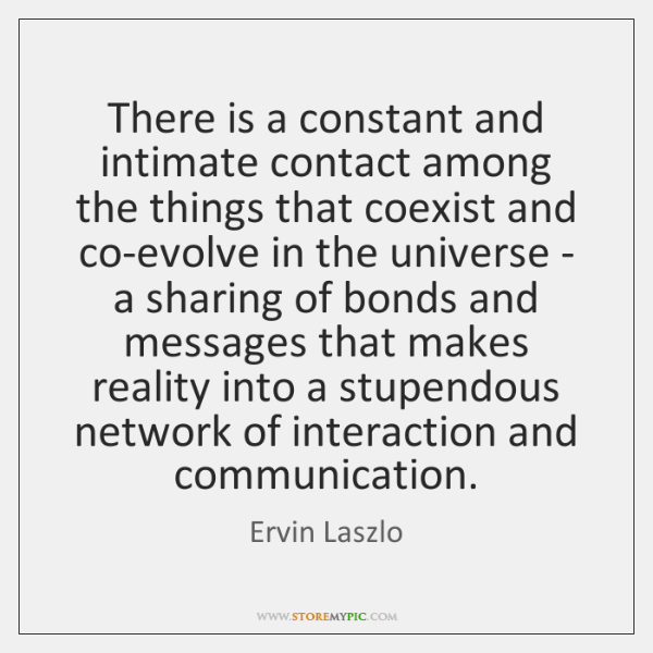 There is a constant and intimate contact among the things that coexist ...