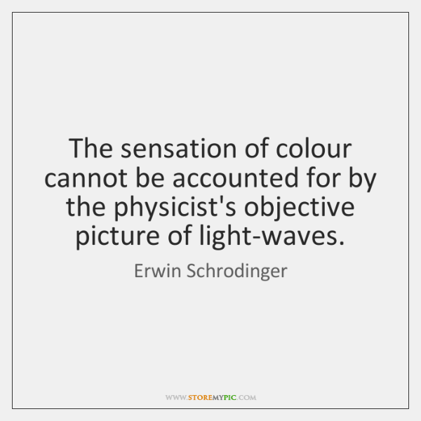 The sensation of colour cannot be accounted for by the physicist's objective ...
