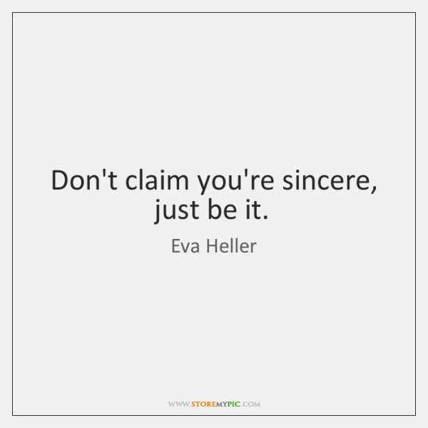 Don't claim you're sincere, just be it.
