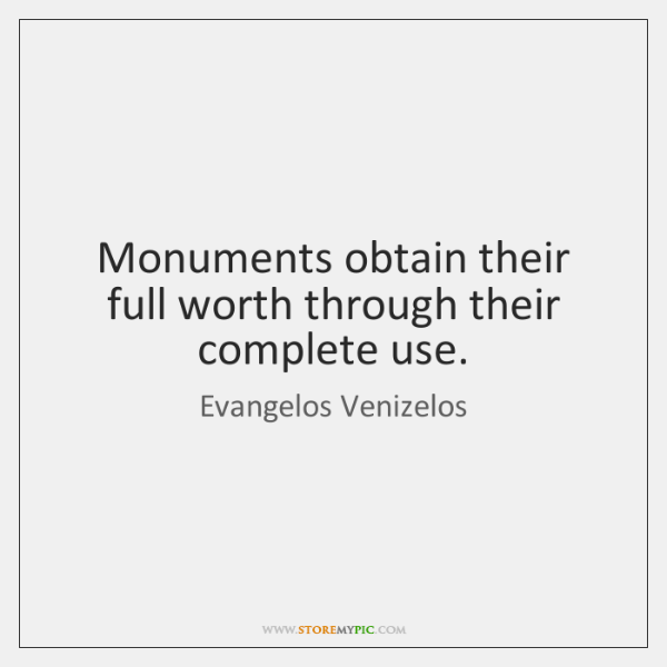 Monuments obtain their full worth through their complete use.