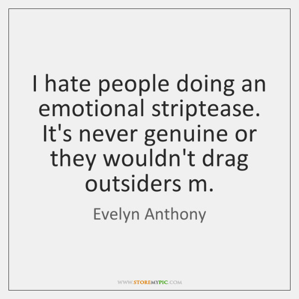I hate people doing an emotional striptease. It's never genuine or they ...
