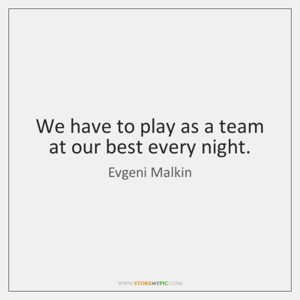 We have to play as a team at our best every night.