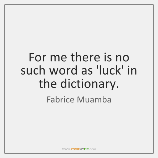For me there is no such word as 'luck' in the dictionary.