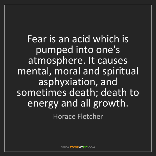 Horace Fletcher: Fear is an acid which is pumped into one's atmosphere....