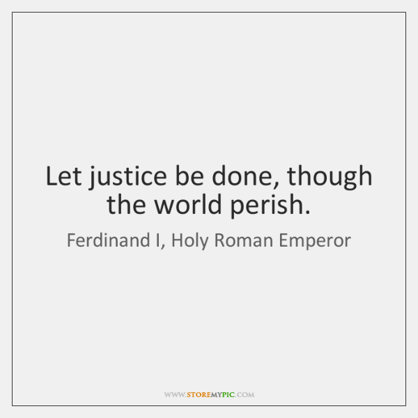 Let justice be done, though the world perish.