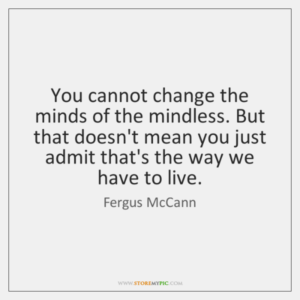 You cannot change the minds of the mindless. But that doesn't mean ...