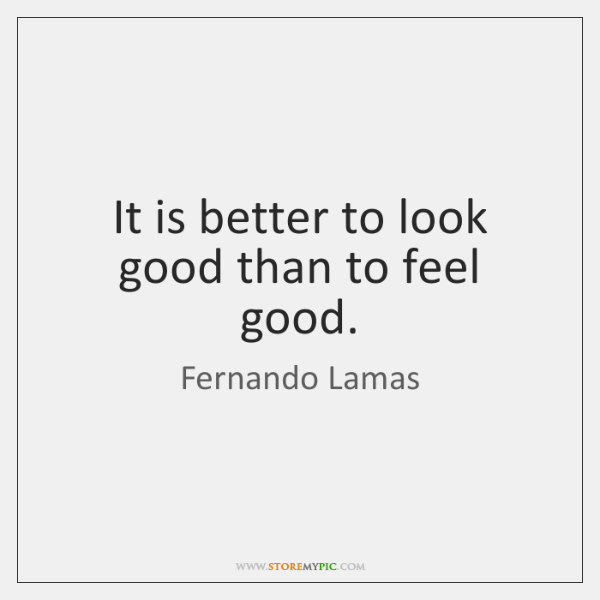 It is better to look good than to feel good.