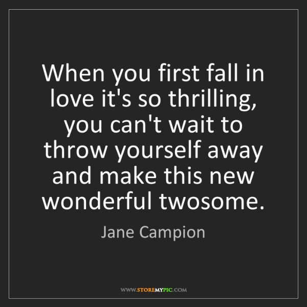Jane Campion: When you first fall in love it's so thrilling, you can't...