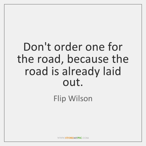 Don't order one for the road, because the road is already laid ...