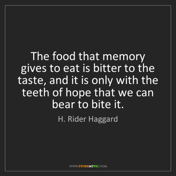H. Rider Haggard: The food that memory gives to eat is bitter to the taste,...