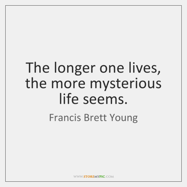 The longer one lives, the more mysterious life seems.