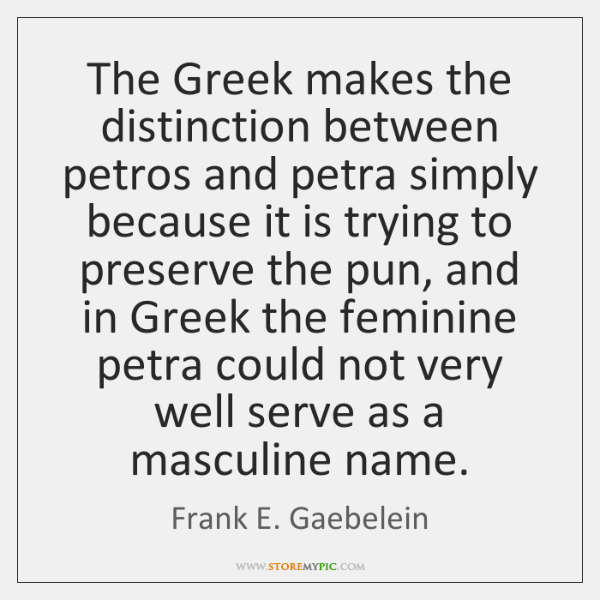 The Greek makes the distinction between petros and petra simply because it ...