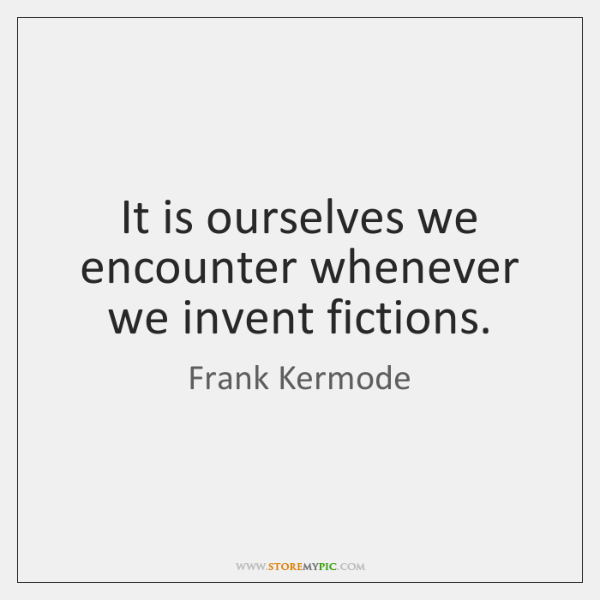It is ourselves we encounter whenever we invent fictions.