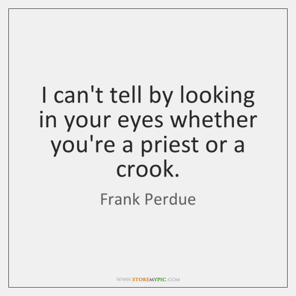 I can't tell by looking in your eyes whether you're a priest ...