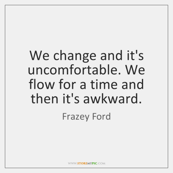We change and it's uncomfortable. We flow for a time and then ...