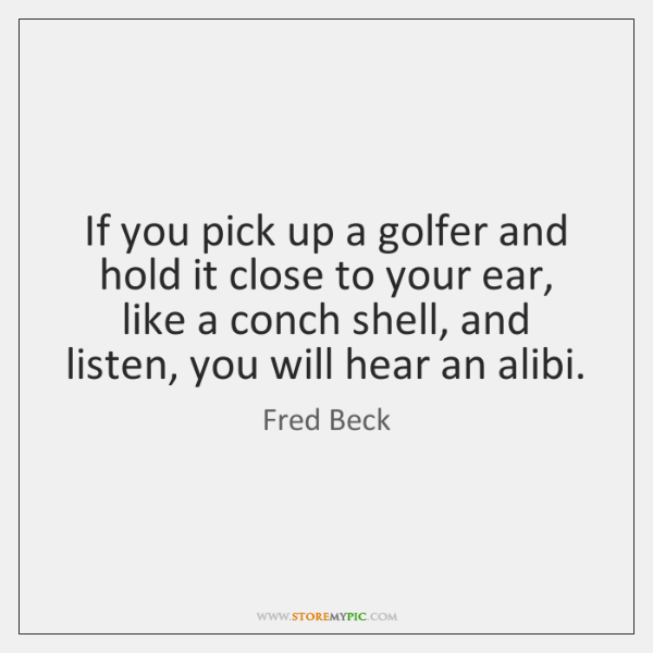 If you pick up a golfer and hold it close to your ...
