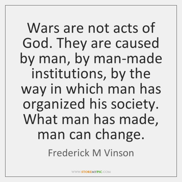 Wars are not acts of God. They are caused by man, by ...