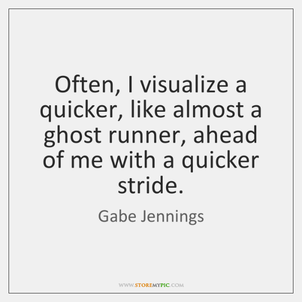 Often, I visualize a quicker, like almost a ghost runner, ahead of ...