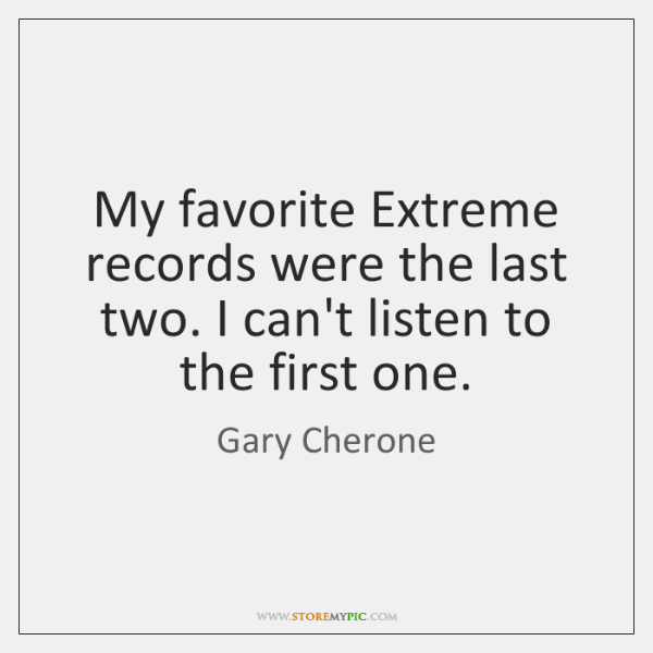 My favorite Extreme records were the last two. I can't listen to ...