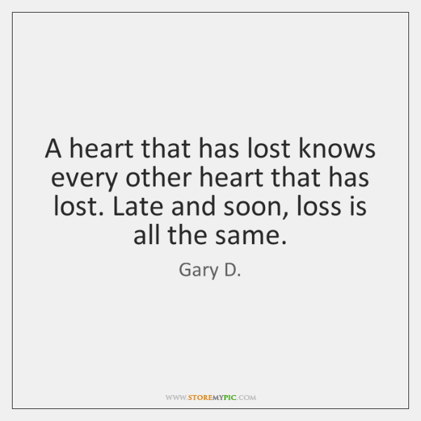 A heart that has lost knows every other heart that has lost. ...