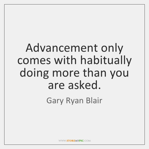 Advancement only comes with habitually doing more than you are asked.