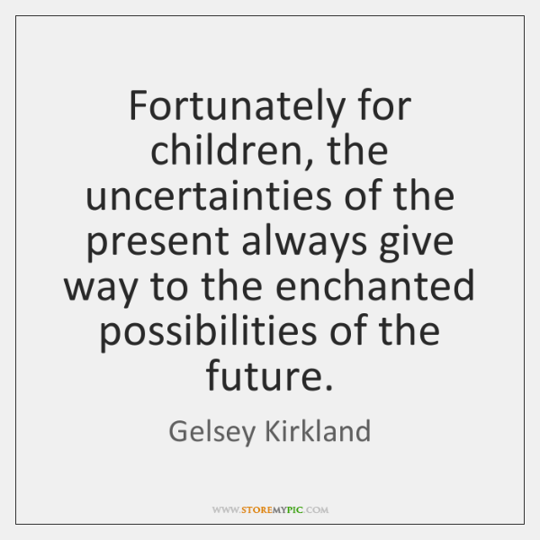 Fortunately for children, the uncertainties of the present always give way to ...