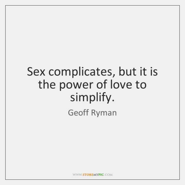 Sex complicates, but it is the power of love to simplify.