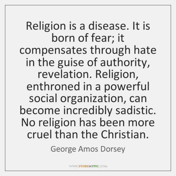 Religion is a disease. It is born of fear; it compensates through ...