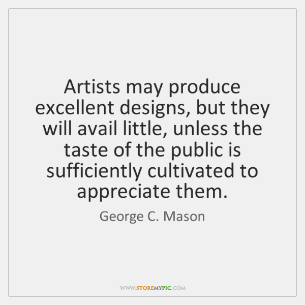 Artists may produce excellent designs, but they will avail little, unless the ...