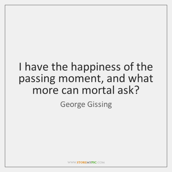 I have the happiness of the passing moment, and what more can ...