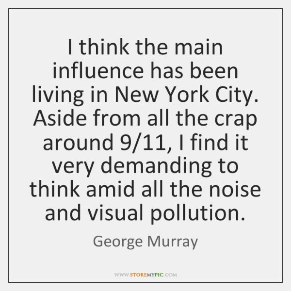 I think the main influence has been living in New York City. ...