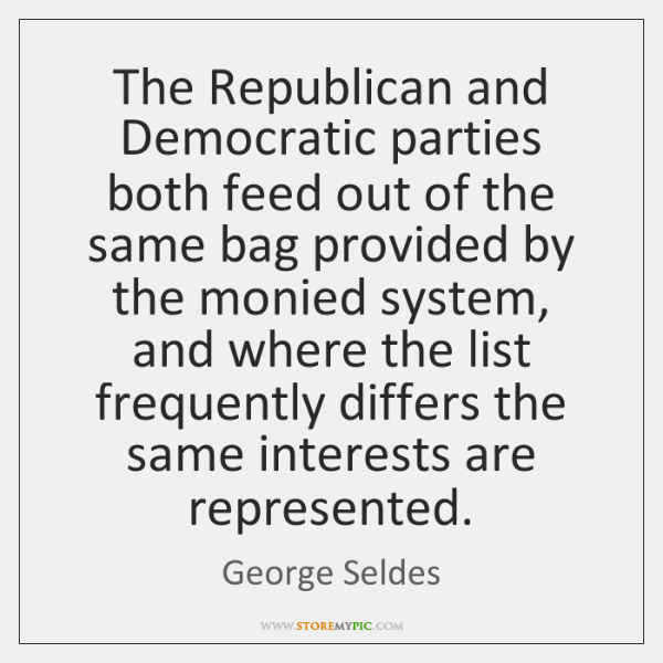 The Republican and Democratic parties both feed out of the same bag ...