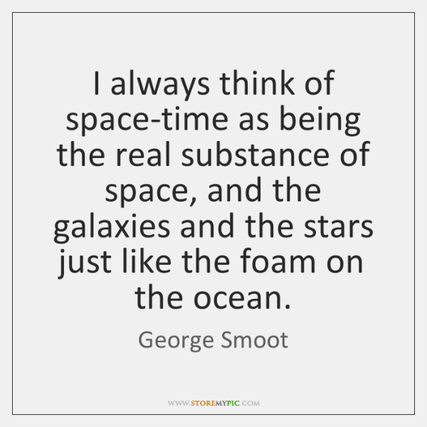I always think of space-time as being the real substance of space, ...