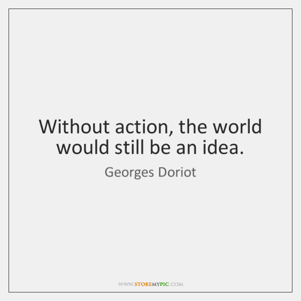Without action, the world would still be an idea.