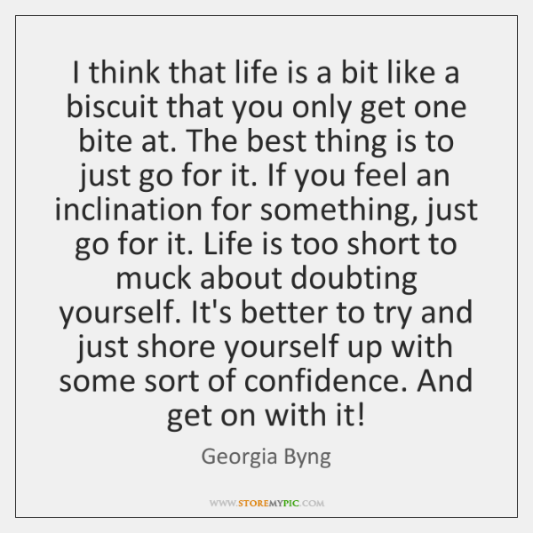 I think that life is a bit like a biscuit that you ...