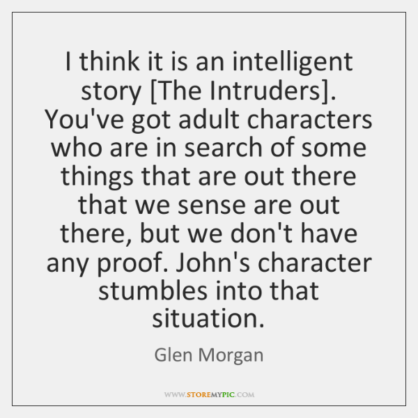 I think it is an intelligent story [The Intruders]. You've got adult ...