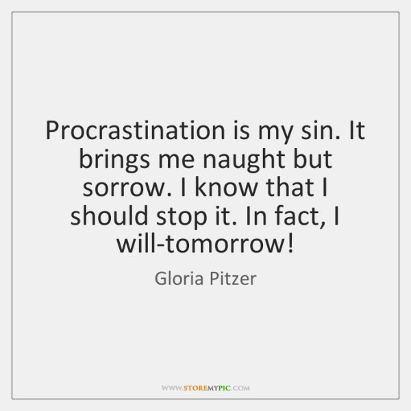 Procrastination is my sin. It brings me naught but sorrow. I know ...