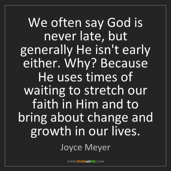 Joyce Meyer: We often say God is never late, but generally He isn't...
