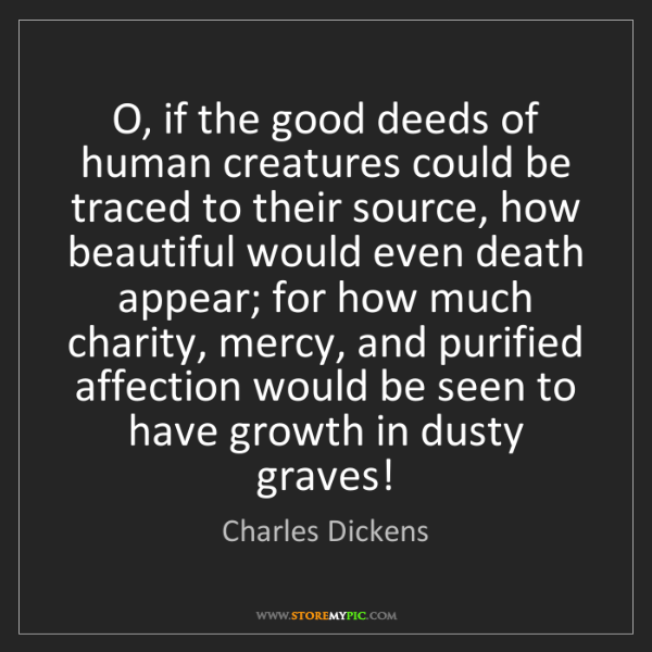 Charles Dickens: O, if the good deeds of human creatures could be traced...
