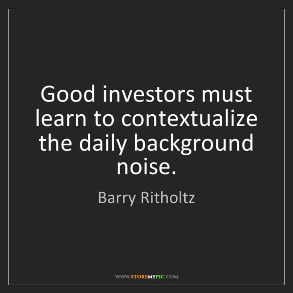 Barry Ritholtz: Good investors must learn to contextualize the daily...