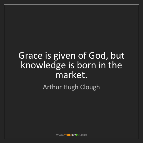 Arthur Hugh Clough: Grace is given of God, but knowledge is born in the market.