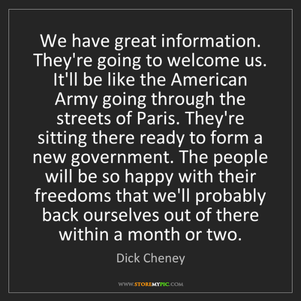 Dick Cheney: We have great information. They're going to welcome us....
