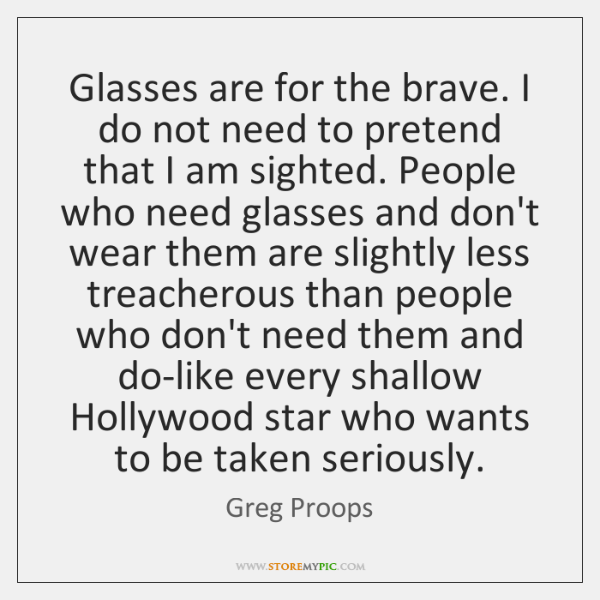 Glasses are for the brave. I do not need to pretend that ...