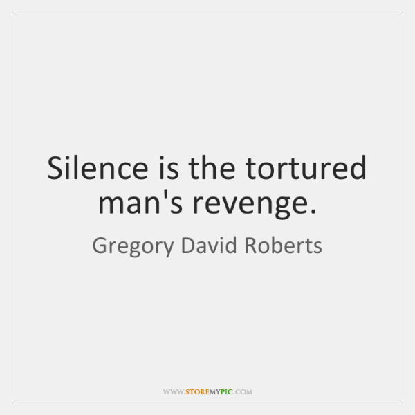 Silence is the tortured man's revenge.