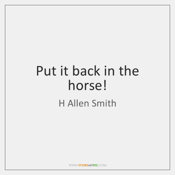 Put it back in the horse!