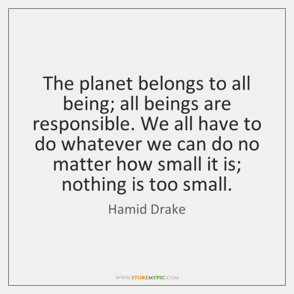 The planet belongs to all being; all beings are responsible. We all ...