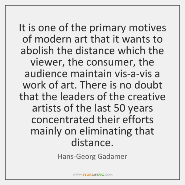 It is one of the primary motives of modern art that it ...