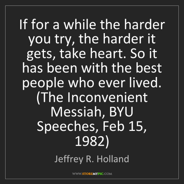 Jeffrey R. Holland: If for a while the harder you try, the harder it gets,...